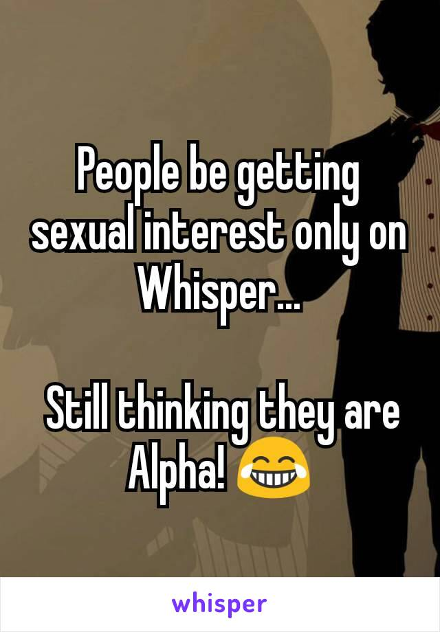 People be getting sexual interest only on Whisper...   Still thinking they are Alpha! 😂