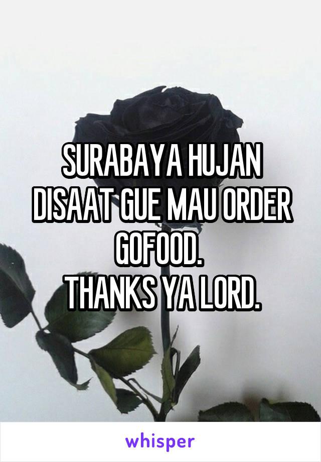 SURABAYA HUJAN DISAAT GUE MAU ORDER GOFOOD.  THANKS YA LORD.