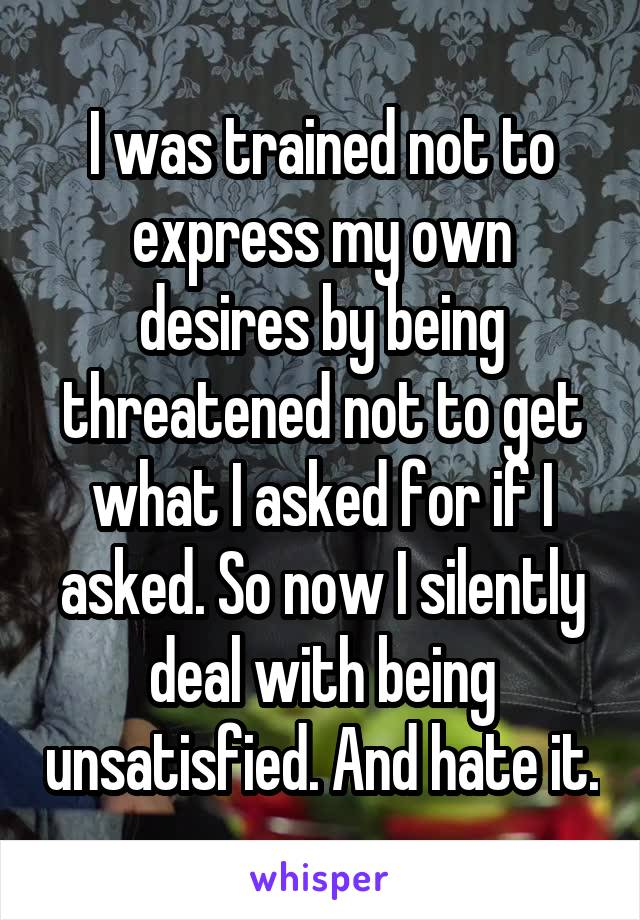 I was trained not to express my own desires by being threatened not to get what I asked for if I asked. So now I silently deal with being unsatisfied. And hate it.