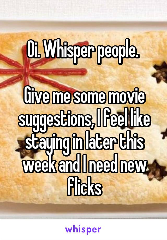 Oi. Whisper people.   Give me some movie suggestions, I feel like staying in later this week and I need new flicks