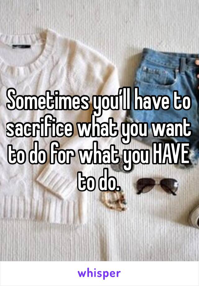 Sometimes you'll have to sacrifice what you want to do for what you HAVE to do.