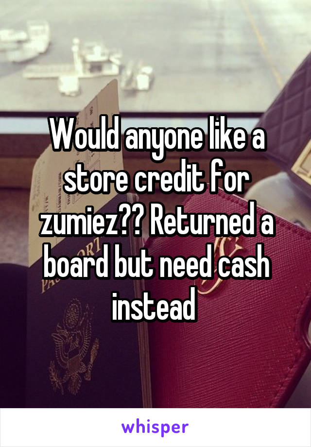 Would anyone like a store credit for zumiez?? Returned a board but need cash instead
