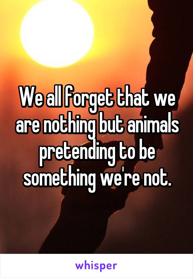 We all forget that we are nothing but animals pretending to be something we're not.