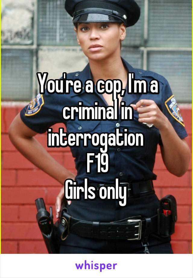 You're a cop, I'm a criminal in interrogation  F19 Girls only