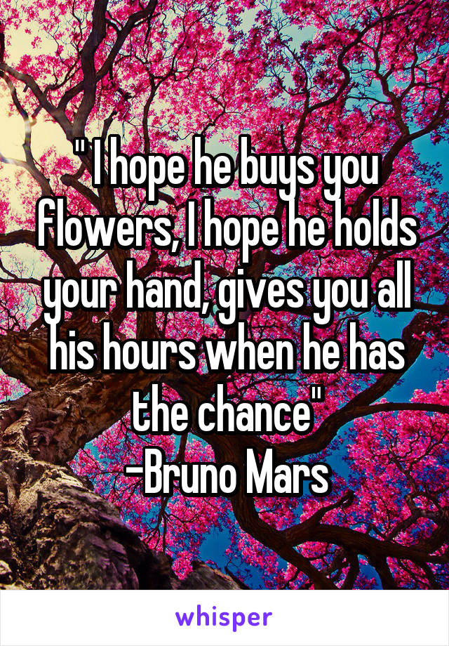 """ I hope he buys you flowers, I hope he holds your hand, gives you all his hours when he has the chance"" -Bruno Mars"