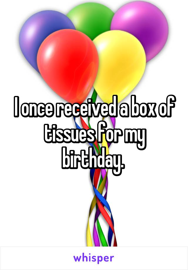 I once received a box of tissues for my birthday.