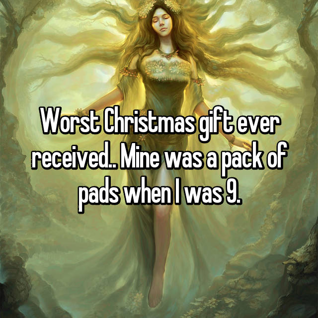 Worst Christmas gift ever received.. Mine was a pack of pads when I was 9.