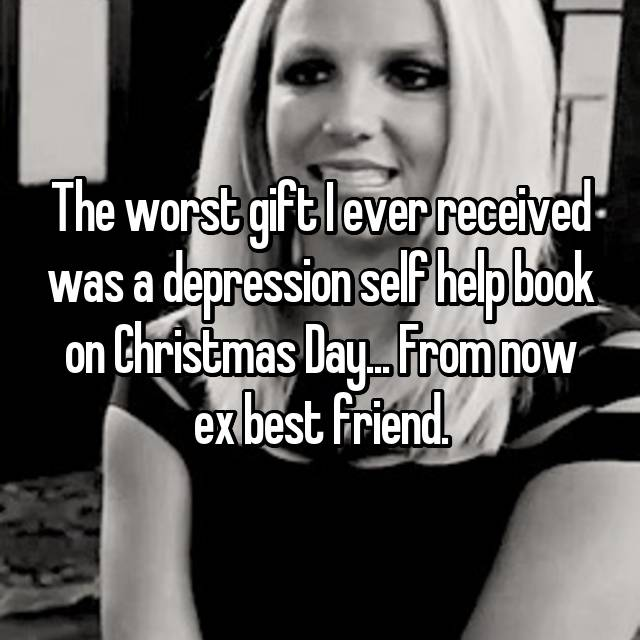 The worst gift I ever received was a depression self help book on Christmas Day... From now ex best friend.
