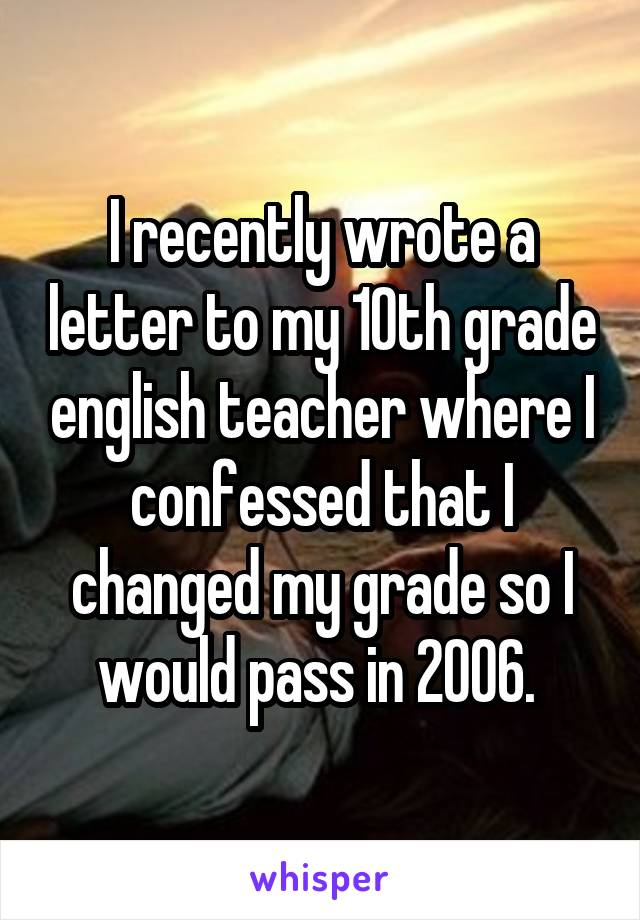 I recently wrote a letter to my 10th grade english teacher where I confessed that I changed my grade so I would pass in 2006.