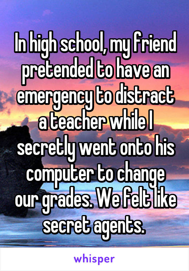 In high school, my friend pretended to have an emergency to distract a teacher while I secretly went onto his computer to change our grades. We felt like secret agents.