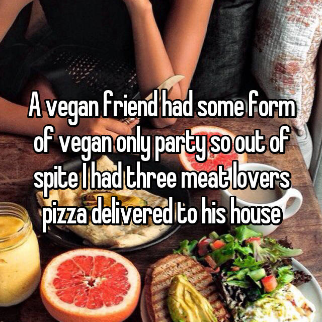 A vegan friend had some form of vegan only party so out of spite I had three meat lovers pizza delivered to his house