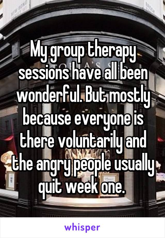 My group therapy sessions have all been wonderful. But mostly because everyone is there voluntarily and the angry people usually quit week one.