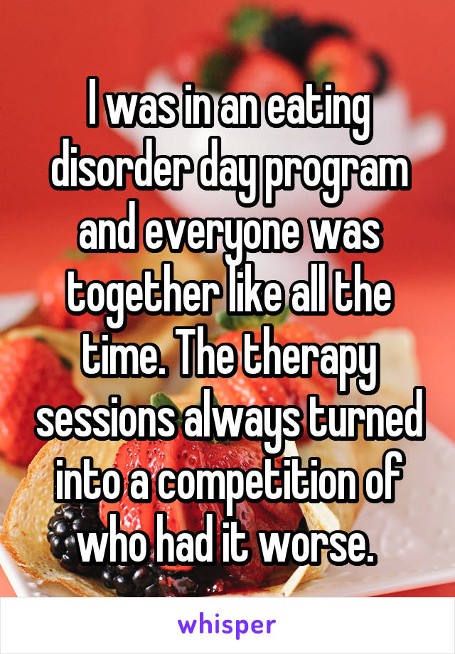I was in an eating disorder day program and everyone was together like all the time. The therapy sessions always turned into a competition of who had it worse.
