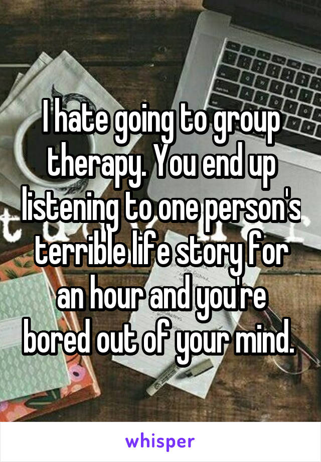 I hate going to group therapy. You end up listening to one person's terrible life story for an hour and you're bored out of your mind.