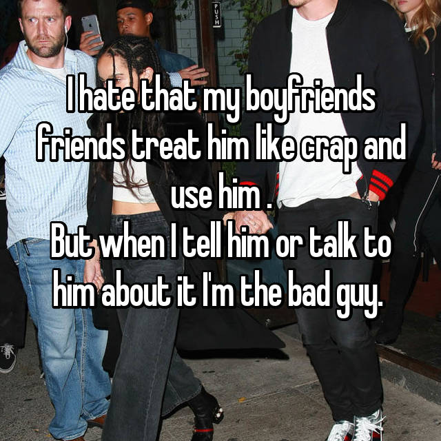 I hate that my boyfriends friends treat him like crap and use him . But when I tell him or talk to him about it I'm the bad guy.