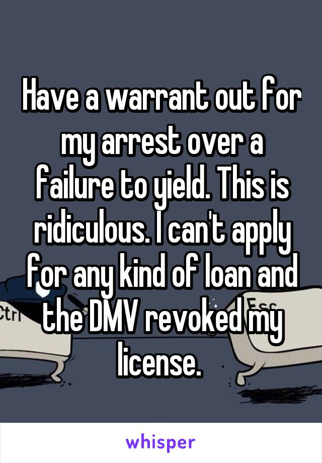 Have a warrant out for my arrest over a failure to yield. This is ridiculous. I can't apply for any kind of loan and the DMV revoked my license.