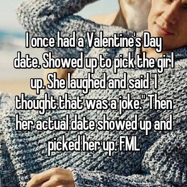 """I once had a Valentine's Day date. Showed up to pick the girl up. She laughed and said """"I thought that was a joke."""" Then her actual date showed up and picked her up. FML"""