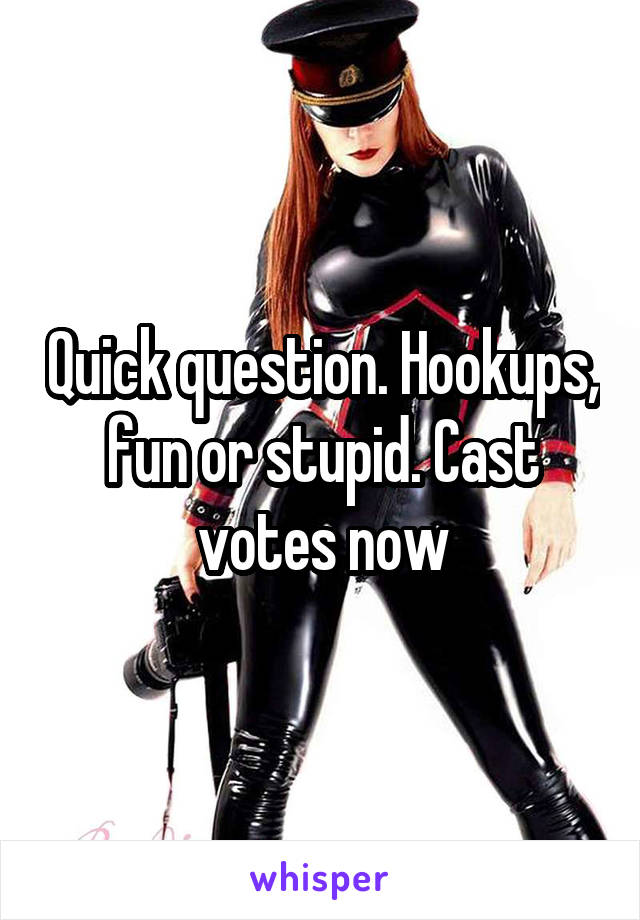 Quick question. Hookups, fun or stupid. Cast votes now