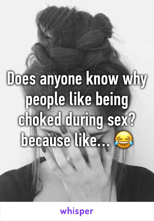 Does anyone know why people like being choked during sex? because like… 😂