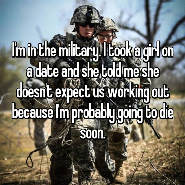 I'm in the military. I took a girl on a date and she told me she doesn't expect us working out because I'm probably going to die soon.