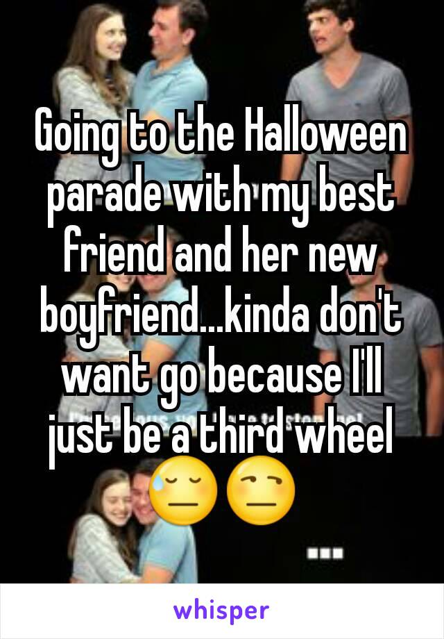 Going to the Halloween parade with my best friend and her new boyfriend...kinda don't want go because I'll just be a third wheel 😓😒