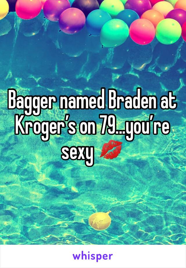 Bagger named Braden at Kroger's on 79...you're sexy 💋