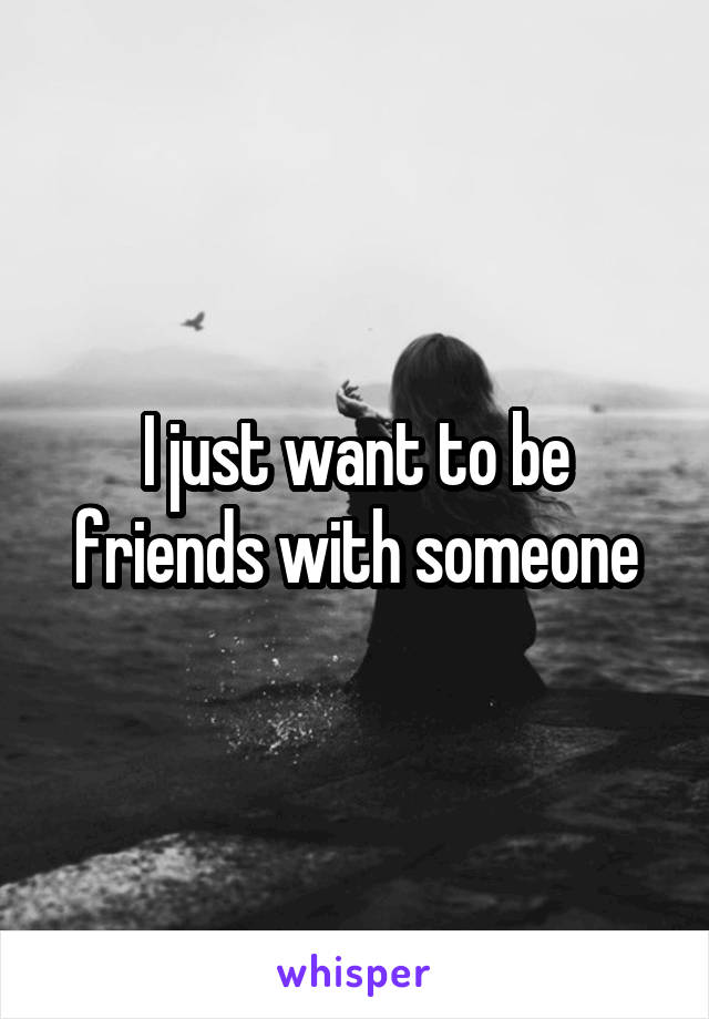 I just want to be friends with someone