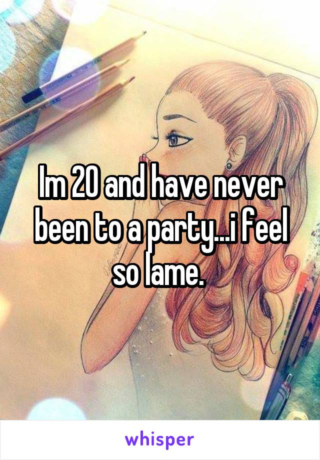 Im 20 and have never been to a party...i feel so lame.