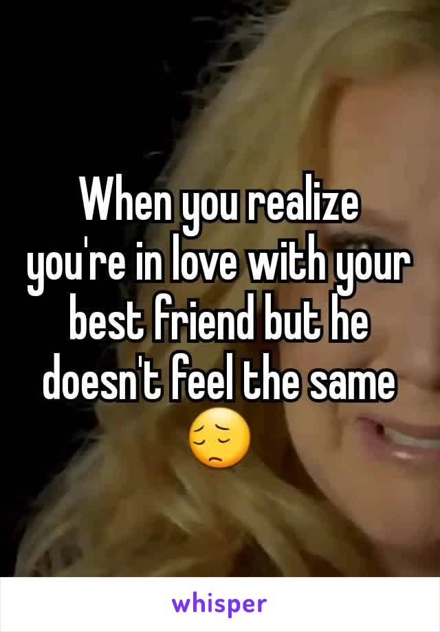 When you realize you're in love with your best friend but he doesn't feel the same 😔