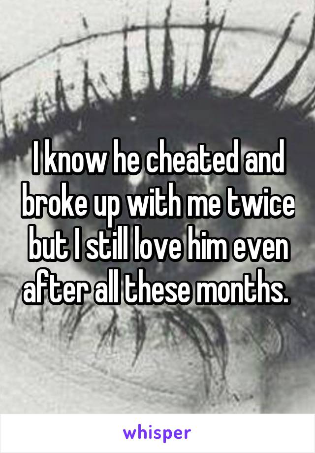 I know he cheated and broke up with me twice but I still love him even after all these months.