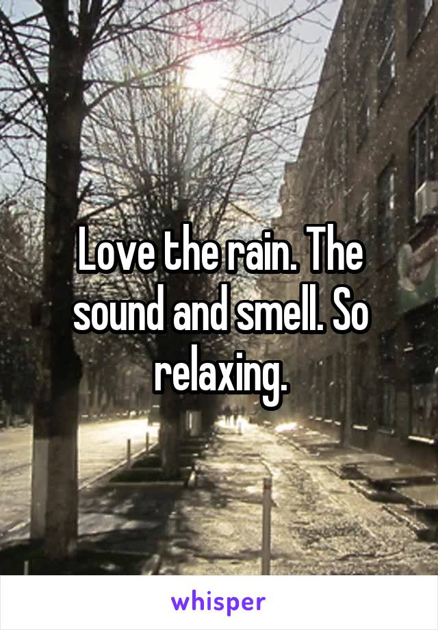 Love the rain. The sound and smell. So relaxing.