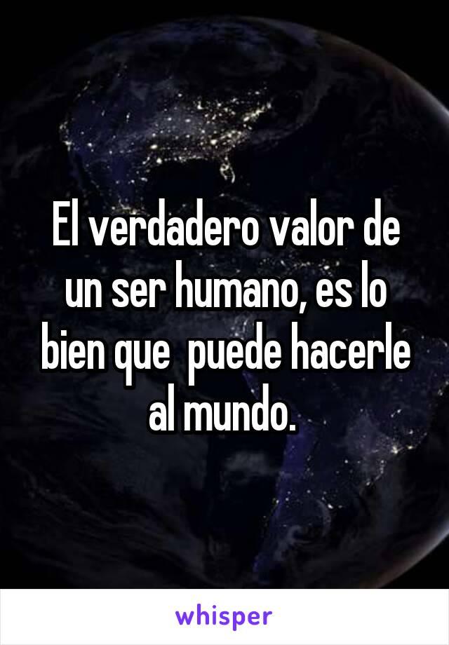 El verdadero valor de un ser humano, es lo bien que  puede hacerle al mundo.