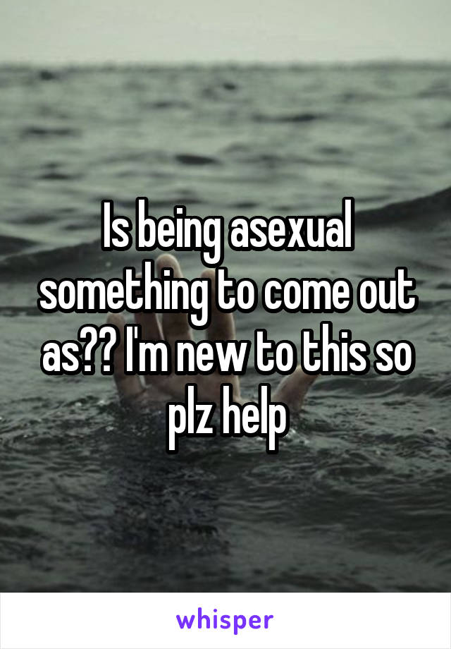 Is being asexual something to come out as?? I'm new to this so plz help
