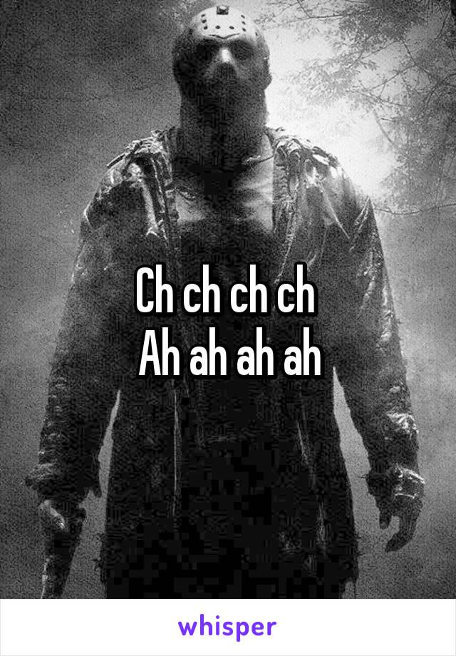 Ch ch ch ch  Ah ah ah ah