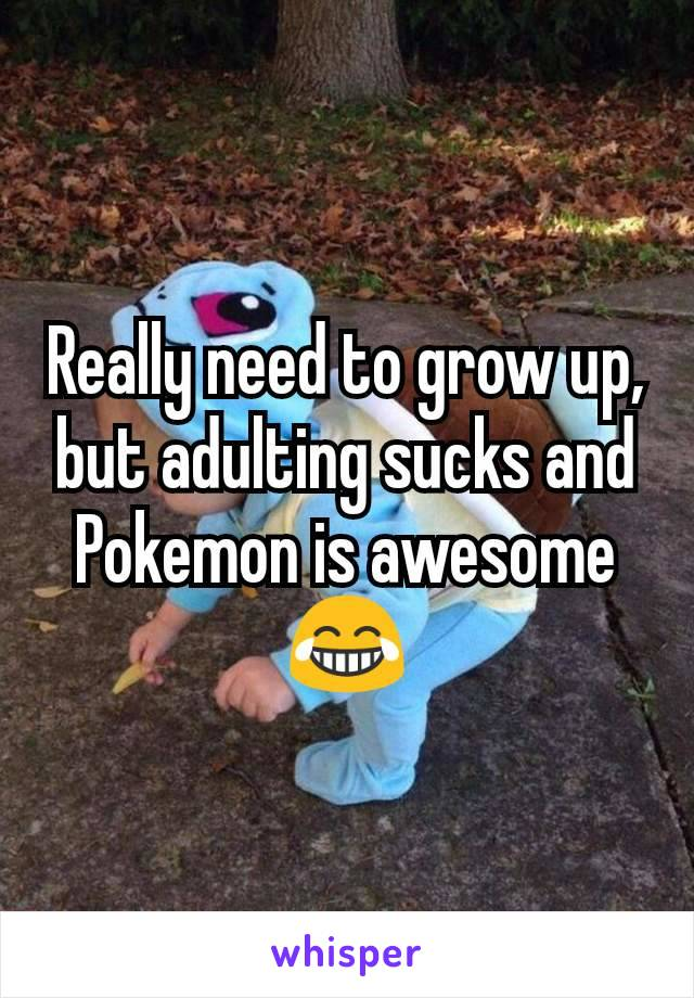 Really need to grow up, but adulting sucks and Pokemon is awesome 😂