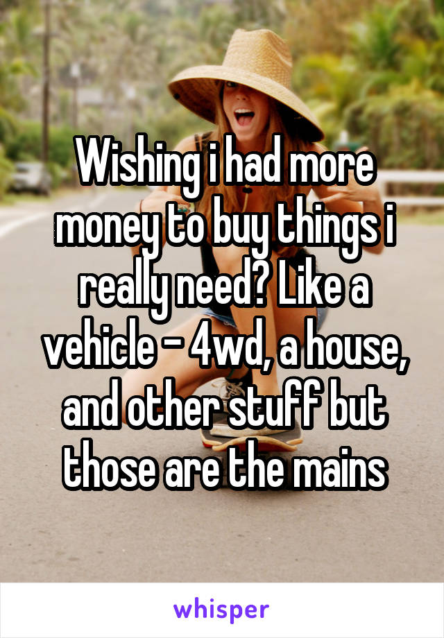 Wishing i had more money to buy things i really need? Like a vehicle - 4wd, a house, and other stuff but those are the mains