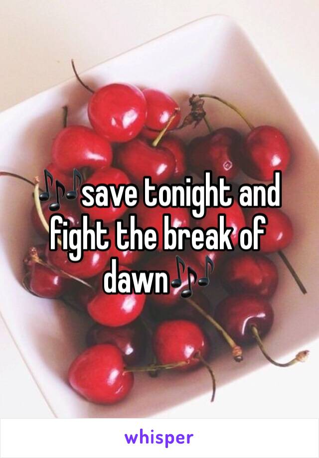 🎶save tonight and fight the break of dawn🎶