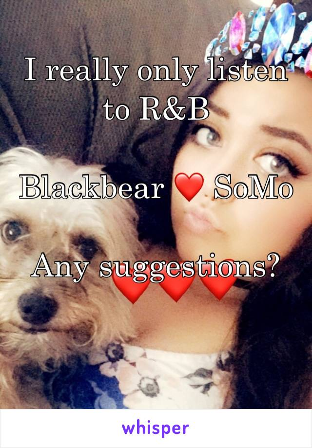 I really only listen to R&B  Blackbear ❤️ SoMo  Any suggestions?