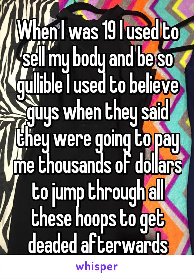 When I was 19 I used to sell my body and be so gullible I used to believe guys when they said they were going to pay me thousands of dollars to jump through all these hoops to get deaded afterwards