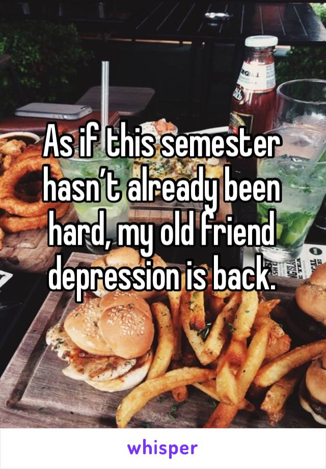 As if this semester hasn't already been hard, my old friend depression is back.