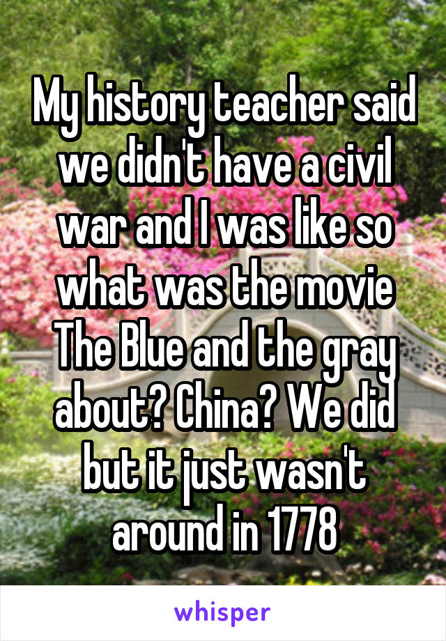 My history teacher said we didn't have a civil war and I was like so what was the movie The Blue and the gray about? China? We did but it just wasn't around in 1778