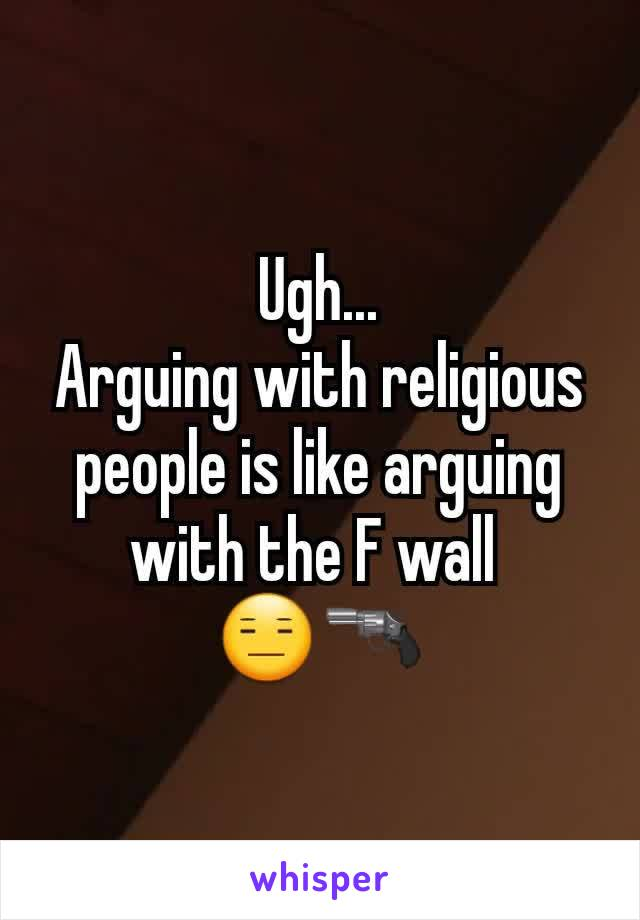 Ugh... Arguing with religious people is like arguing with the F wall  😑🔫