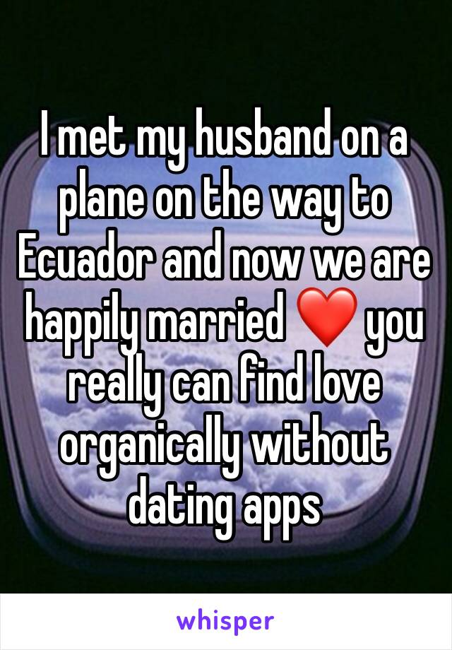 I met my husband on a plane on the way to Ecuador and now we are happily married ❤️ you really can find love organically without dating apps