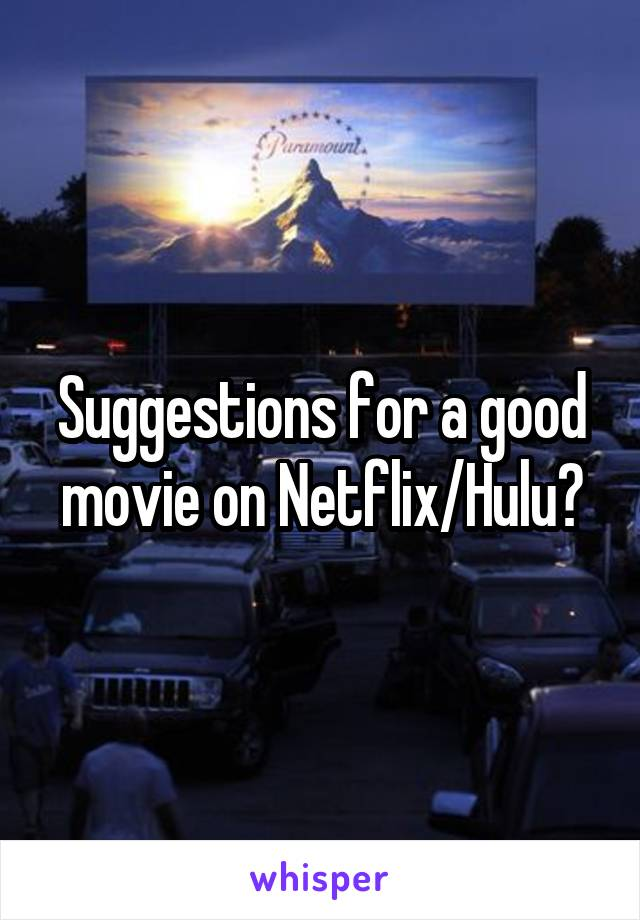 Suggestions for a good movie on Netflix/Hulu?