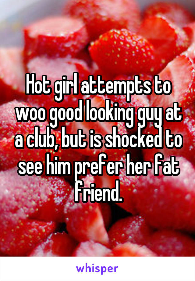 Hot girl attempts to woo good looking guy at a club, but is shocked to see him prefer her fat friend.