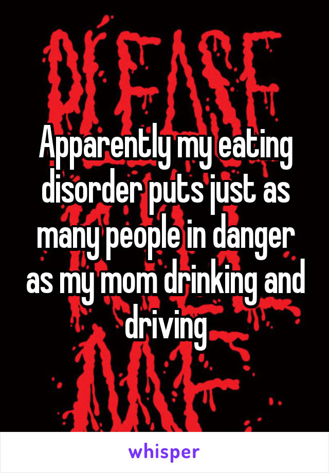 Apparently my eating disorder puts just as many people in danger as my mom drinking and driving