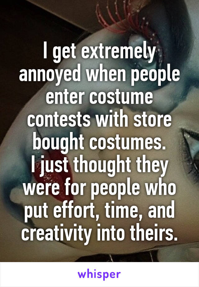 I get extremely annoyed when people enter costume contests with store bought costumes. I just thought they were for people who put effort, time, and creativity into theirs.