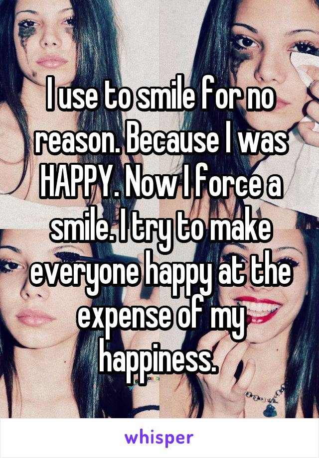 I use to smile for no reason. Because I was HAPPY. Now I force a smile. I try to make everyone happy at the expense of my happiness.