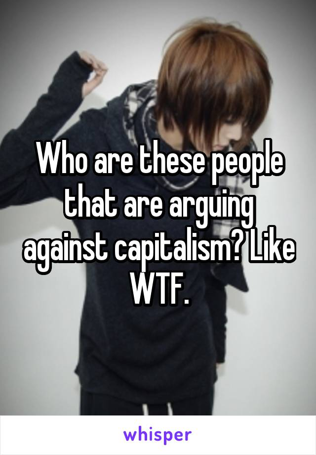 Who are these people that are arguing against capitalism? Like WTF.