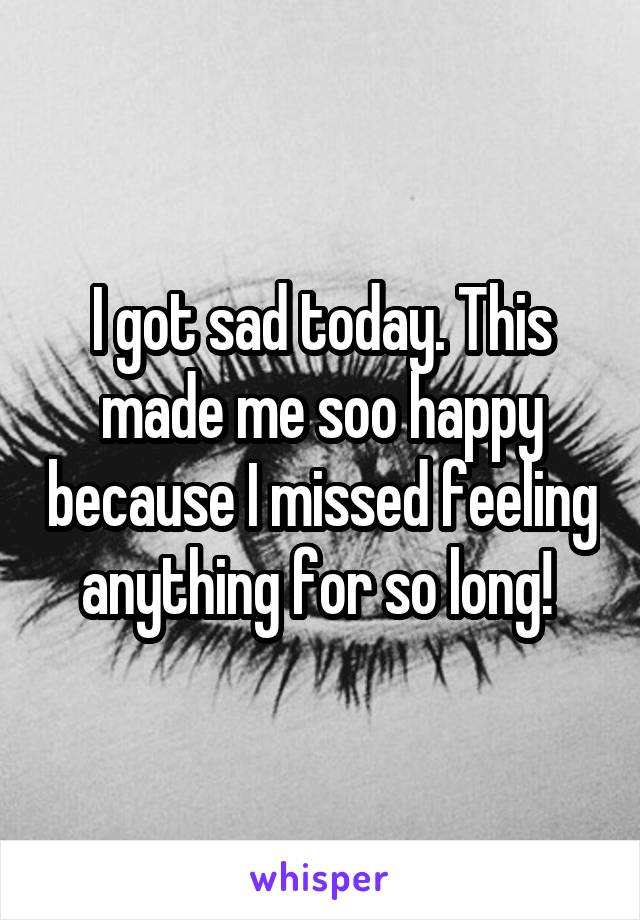 I got sad today. This made me soo happy because I missed feeling anything for so long!